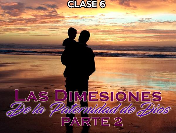 Las Dimensiones de la Paternidad de Dios Clase 6